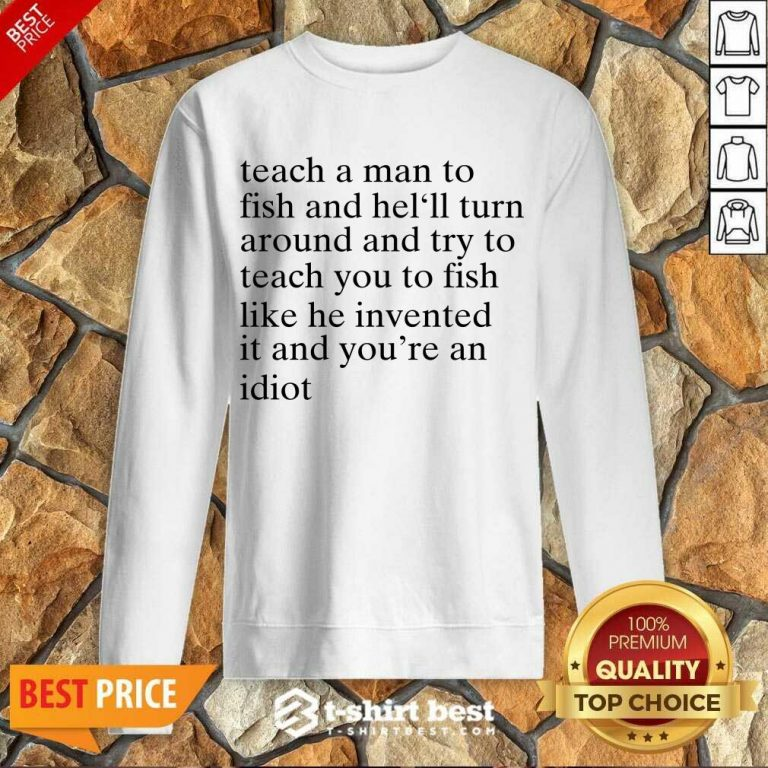 Teach A Man To Fish And He'll Turn Around And Try To Teach You To Fish Like He Invented It And You're An Idiot Sweatshirt - Design By 1tees.com