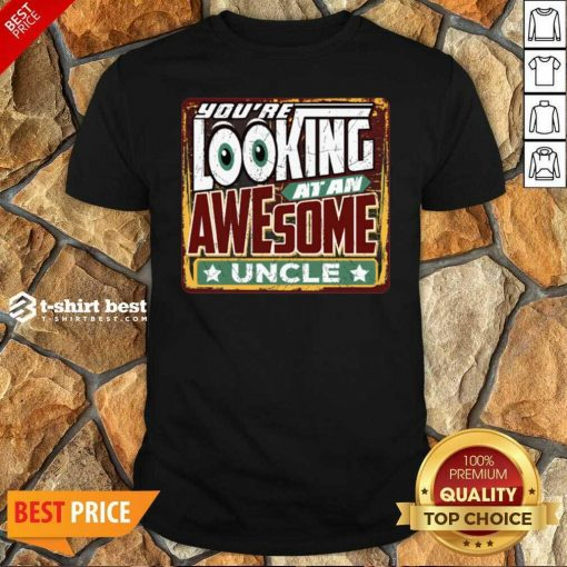 You're Looking At An Awesome Uncle Shirt - Design By 1tees.com