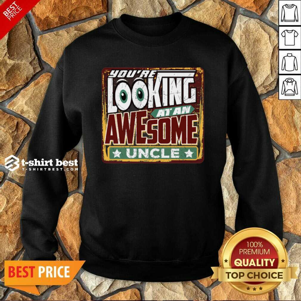You're Looking At An Awesome Uncle Sweatshirt - Design By 1tees.com