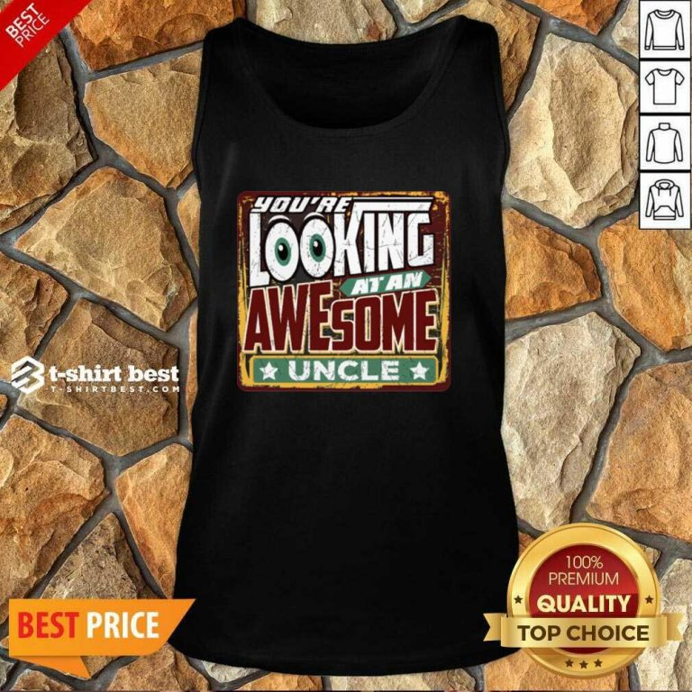 You're Looking At An Awesome Uncle Tank Top - Design By 1tees.com