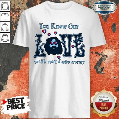 Apprehensive You Know Our Love Will Not Fade Away Shirt