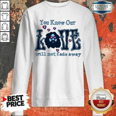 Apprehensive You Know Our Love Will Not Fade Away Sweatshirt