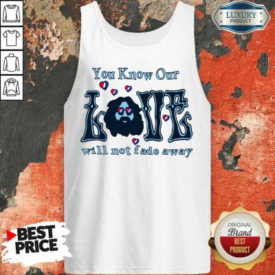 Apprehensive You Know Our Love Will Not Fade Away Tank Top