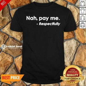 Nice Nah Pay Me Respectfully Shirt