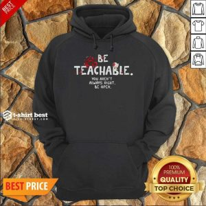 Awesome Be Teachable You Arent Always Right To Be Open Hoodie
