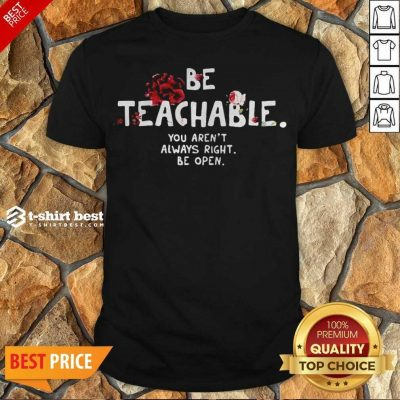 Awesome Be Teachable You Arent Always Right To Be Open Shirt