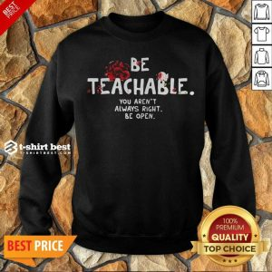 Awesome Be Teachable You Arent Always Right To Be Open Sweatshirt