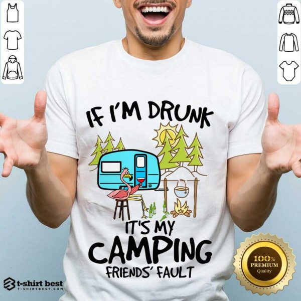 If I Am Drunk It Is My Camping Friends 4 Fault Shirt - Design by T-shirtbest.com
