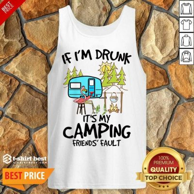 If I Am Drunk It Is My Camping Friends 4 Fault Tank Top - Design by T-shirtbest.com