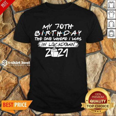 My 70th Birthday I Was In Lockdown 2021 Shirt - Design by T-shirtbest.com