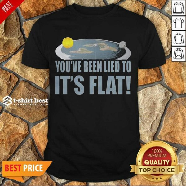 Nice Youre Been Lied To Its Flat Earth Society Shirt