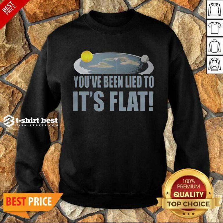 Nice Youre Been Lied To Its Flat Earth Society Sweatshirt