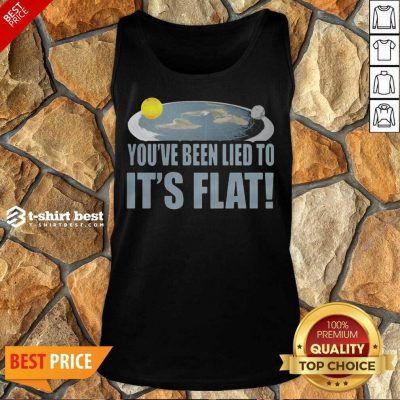 Nice Youre Been Lied To Its Flat Earth Society Tank Top