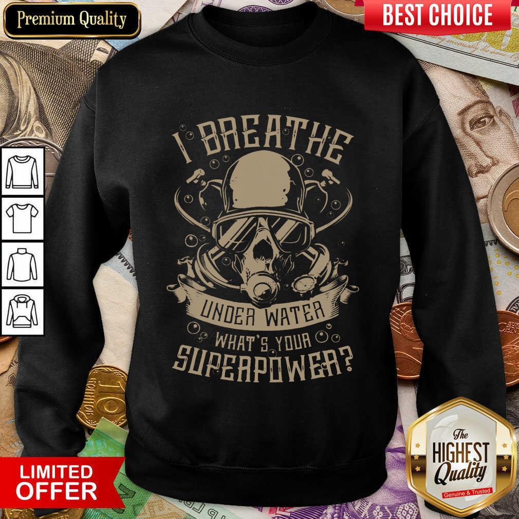 Good I Breathe Under Water What Your Superpower  Sweatshirt