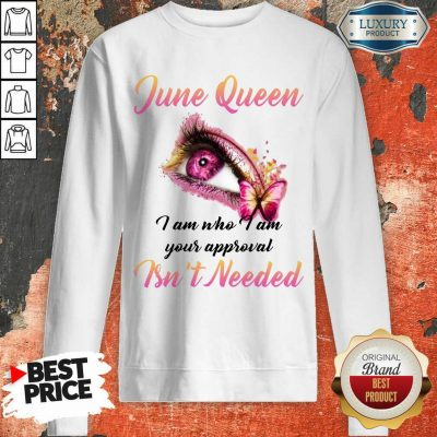 Happy June Queen I Am Who I Am Your Approval Isn't Needed Sweatshirt