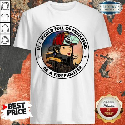 In A World Full Of Princesses Be A Firefighter Shirt
