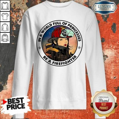In A World Full Of Princesses Be A Firefighter Sweatshirt
