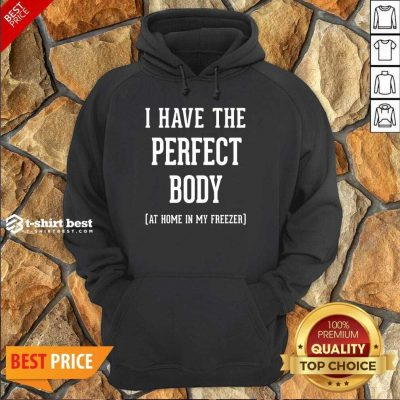 Nice I Have The Perfect Body At Home In My Freezer Hoodie
