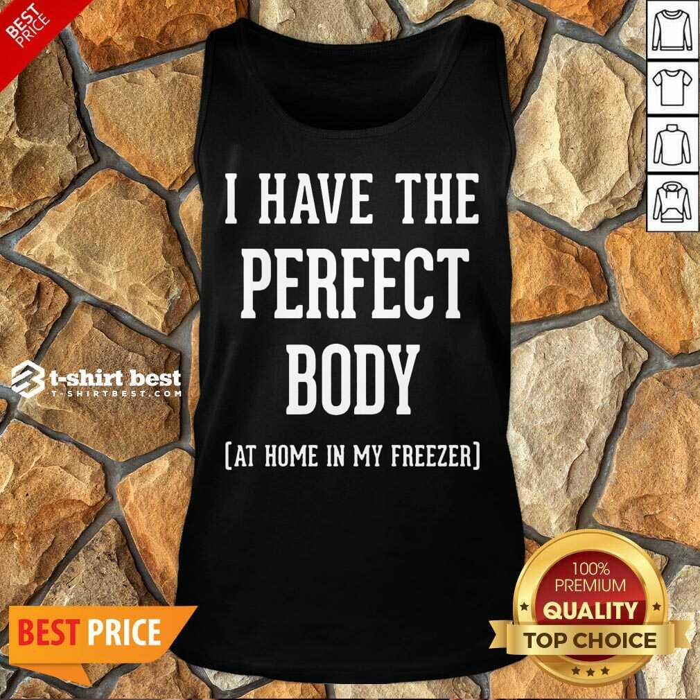 Nice I Have The Perfect Body At Home In My Freezer Tank Top
