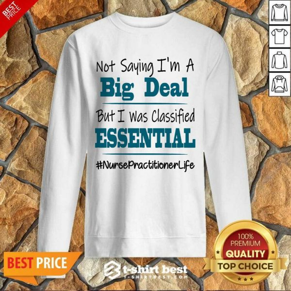 Nice Not Saying I'm A Big Deal But I Was Classified Essential Nurse Practitioner Life Sweatshirt