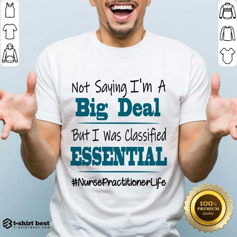 Nice Not Saying I'm A Big Deal But I Was Classified Essential Nurse Practitioner Life Shirt