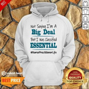 Nice Not Saying I'm A Big Deal But I Was Classified Essential Nurse Practitioner Life Hoodie