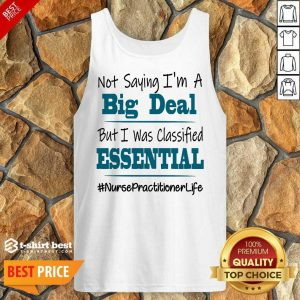 Nice Not Saying I'm A Big Deal But I Was Classified Essential Nurse Practitioner Life Tank Top