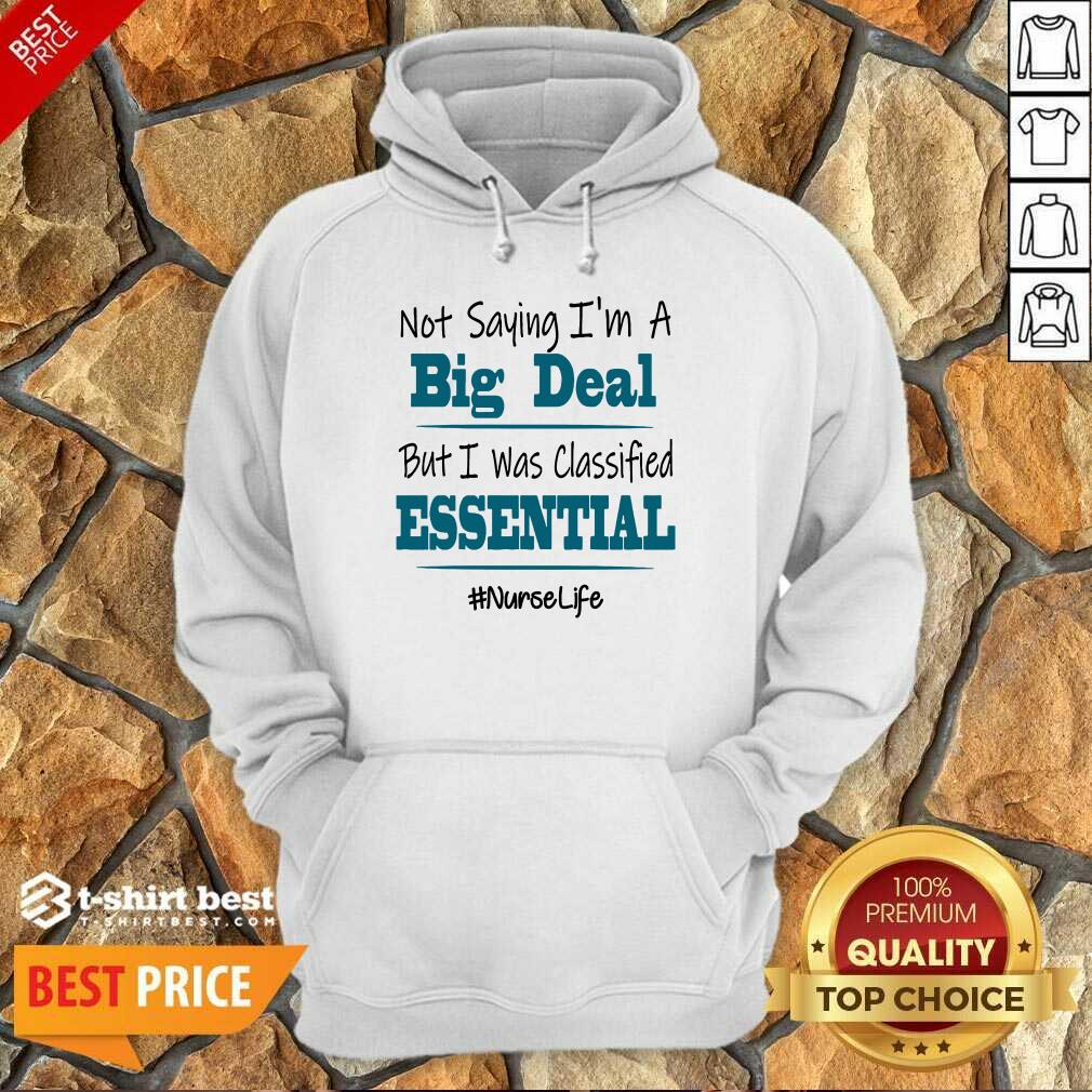 Premium Not Saying I'm A Big Deal But I Was Classified Essential Nurse Life Hoodie