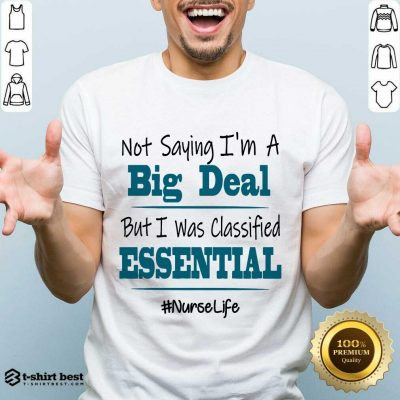 Premium Not Saying I'm A Big Deal But I Was Classified Essential Nurse Life Shirt