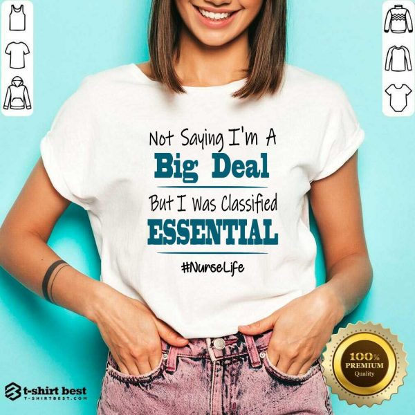 Premium Not Saying I'm A Big Deal But I Was Classified Essential Nurse Life V-neck