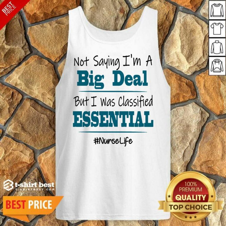 Premium Not Saying I'm A Big Deal But I Was Classified Essential Nurse Life Tank Top