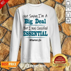 Premium Not Saying I'm A Big Deal But I Was Classified Essential Nurse Life Sweatshirt