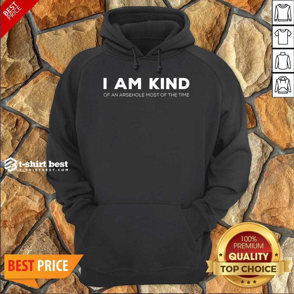 Top I Am Kind Of An Arsehole Most Of The Time Hoodie