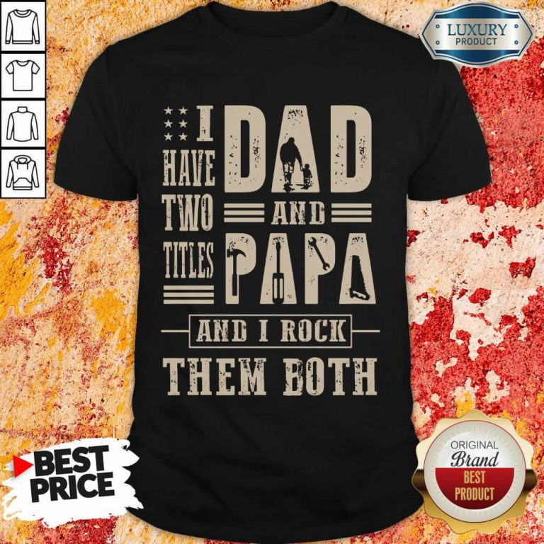 I Have Two Titles Dad And Papa And I Rock Shirt