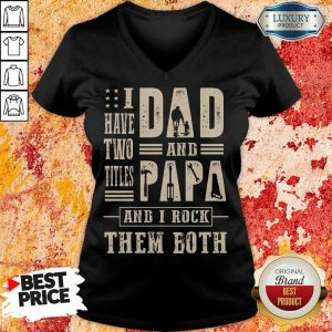 I Have Two Titles Dad And Papa And I Rock V-neck