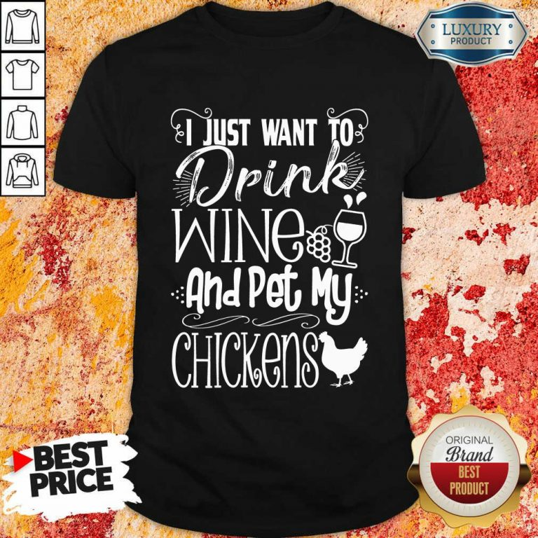 I Just Want To Drink Wine And Pet My Chickens Shirt