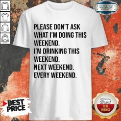 Please Don't Ask What Im Doing This Weekend Shirt